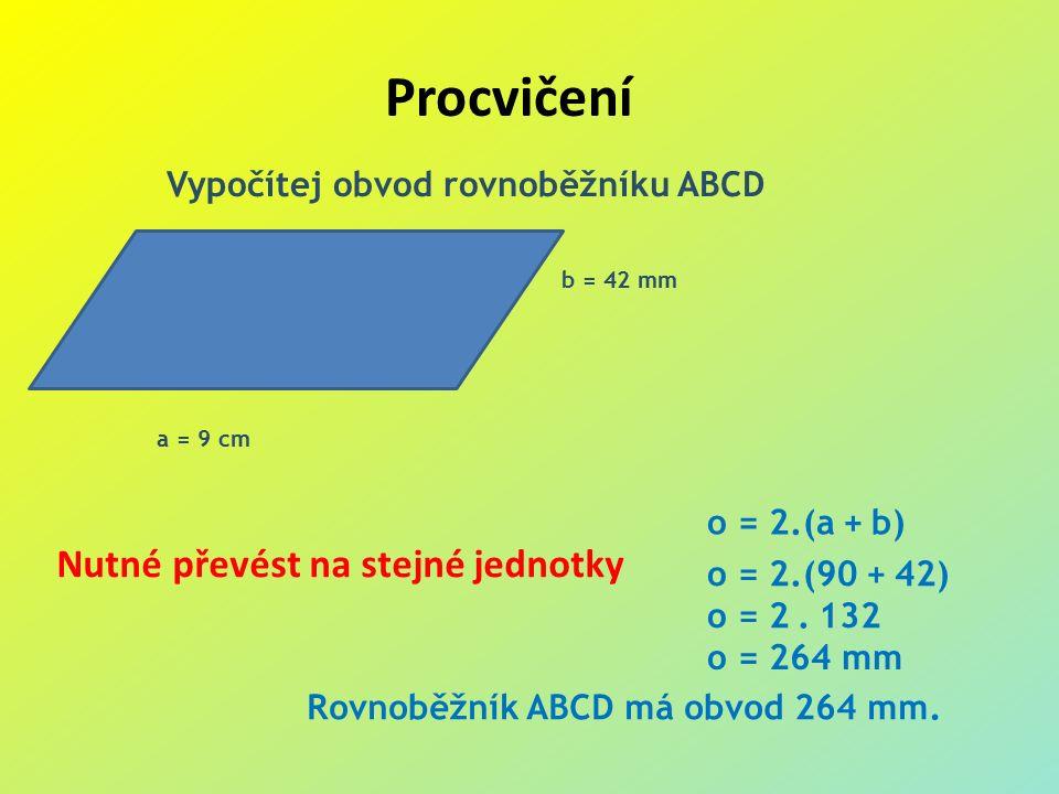 Procvičení Vypočítej obvod rovnoběžníku ABCD b = 42 mm a = 9 cm o = 2.(a + b) o = 2.(90 + 42) o = 2.