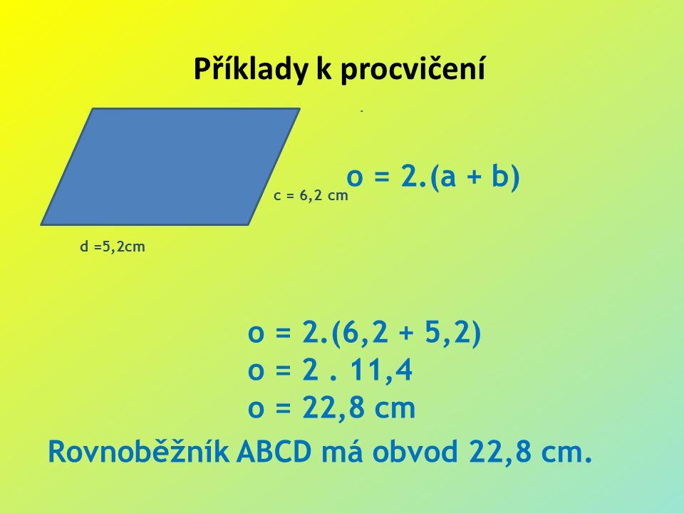Příklady k procvičení.c = 6,2 cm d =5,2cm o = 2.(a + b) o = 2.(6,2 + 5,2) o = 2.