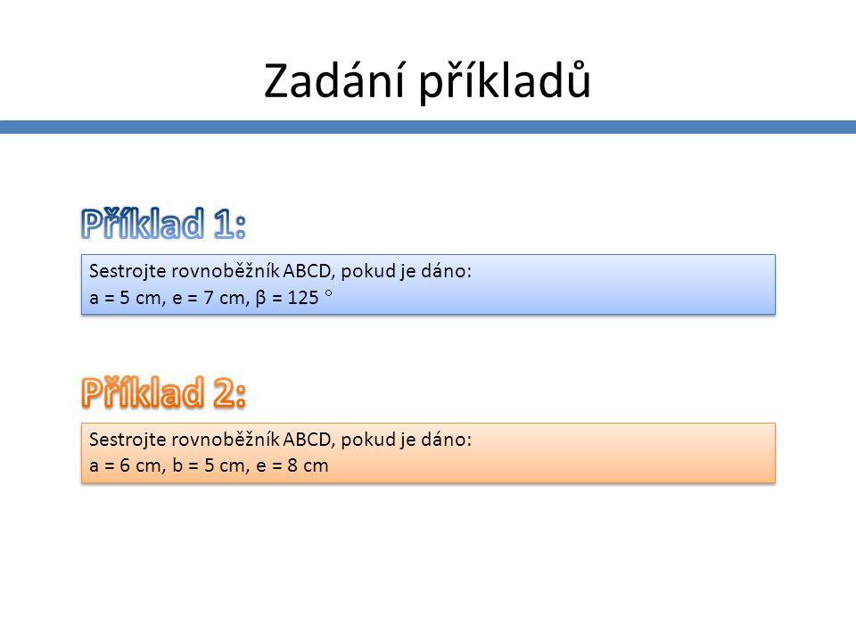 Příklad 1 – zadání a rozbor Sestrojte rovnoběžník ABCD, pokud je dáno: a = 5 cm, e = 7 cm, β = 125  Sestrojte rovnoběžník ABCD, pokud je dáno: a = 5 cm, e = 7 cm, β = 125 