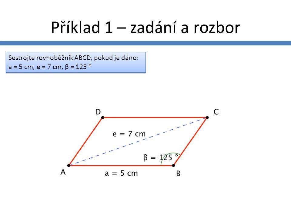 Zadání příkladů Sestrojte rovnoběžník ABCD, pokud je dáno: a = 5 cm, e = 7 cm, β = 125  Sestrojte rovnoběžník ABCD, pokud je dáno: a = 5 cm, e = 7 cm, β = 125  Sestrojte rovnoběžník ABCD, pokud je dáno: a = 6 cm, b = 5 cm, e = 8 cm Sestrojte rovnoběžník ABCD, pokud je dáno: a = 6 cm, b = 5 cm, e = 8 cm