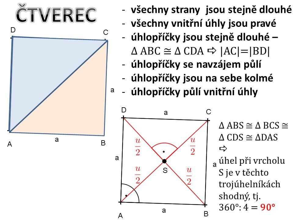 -všechny strany jsou stejně dlouhé -všechny vnitřní úhly jsou pravé -úhlopříčky jsou stejně dlouhé – ∆ ABC ≅ ∆ CDA  |AC|=|BD| -úhlopříčky se navzájem půlí -úhlopříčky jsou na sebe kolmé -úhlopříčky půlí vnitřní úhly ∆ ABS ≅ ∆ BCS ≅ ∆ CDS ≅ ∆DAS  úhel při vrcholu S je v těchto trojúhelníkách shodný, tj.