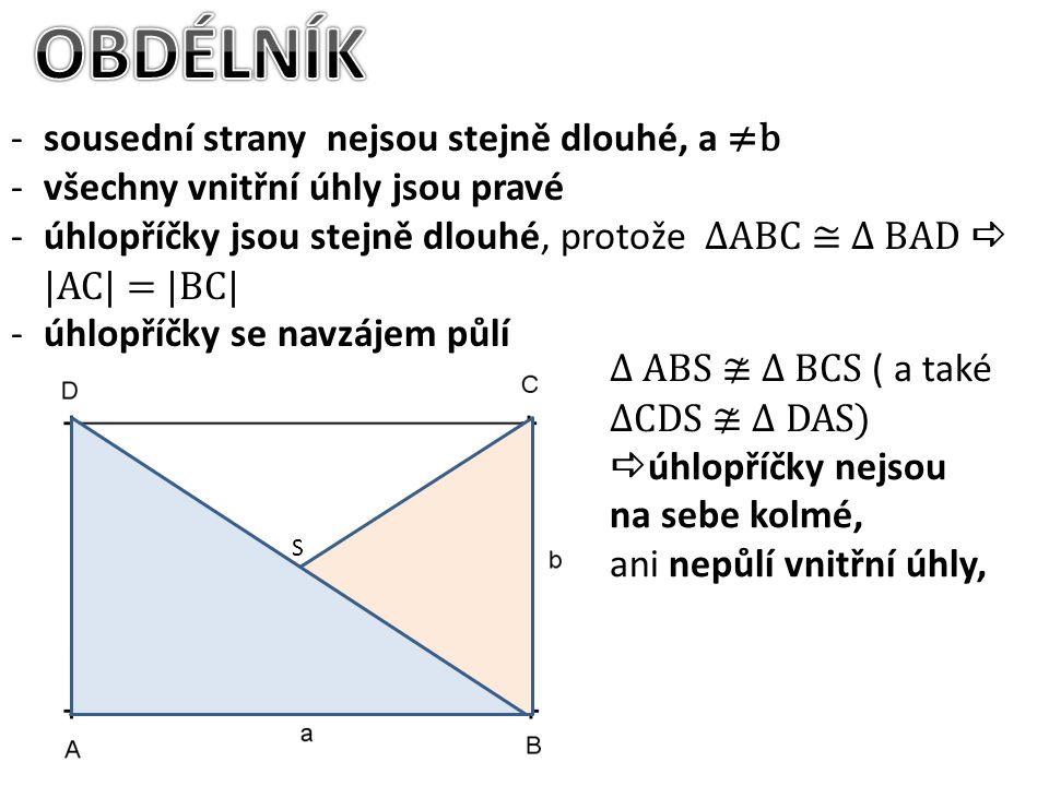 -sousední strany nejsou stejně dlouhé, a ≠b -všechny vnitřní úhly jsou pravé -úhlopříčky jsou stejně dlouhé, protože ∆ABC ≅ ∆ BAD  |AC| = |BC| -úhlopříčky se navzájem půlí ∆ ABS ≇ ∆ BCS ( a také ∆CDS ≇ ∆ DAS)  úhlopříčky nejsou na sebe kolmé, ani nepůlí vnitřní úhly, S