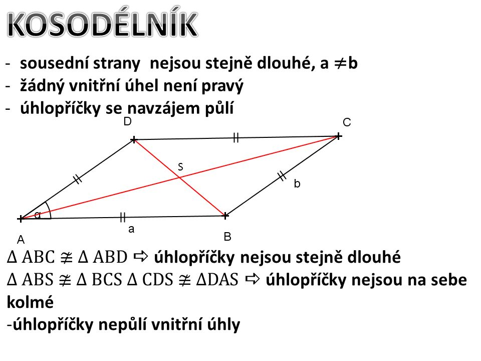 S -sousední strany nejsou stejně dlouhé, a ≠ b -žádný vnitřní úhel není pravý -úhlopříčky se navzájem půlí ∆ ABC ≇ ∆ ABD  úhlopříčky nejsou stejně dlouhé ∆ ABS ≇ ∆ BCS ∆ CDS ≇ ∆DAS  úhlopříčky nejsou na sebe kolmé -úhlopříčky nepůlí vnitřní úhly