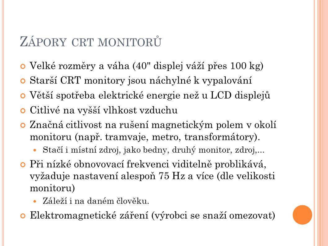 Z ÁPORY CRT MONITORŮ Velké rozměry a váha (40 displej váží přes 100 kg) Starší CRT monitory jsou náchylné k vypalování Větší spotřeba elektrické energie než u LCD displejů Citlivé na vyšší vlhkost vzduchu Značná citlivost na rušení magnetickým polem v okolí monitoru (např.
