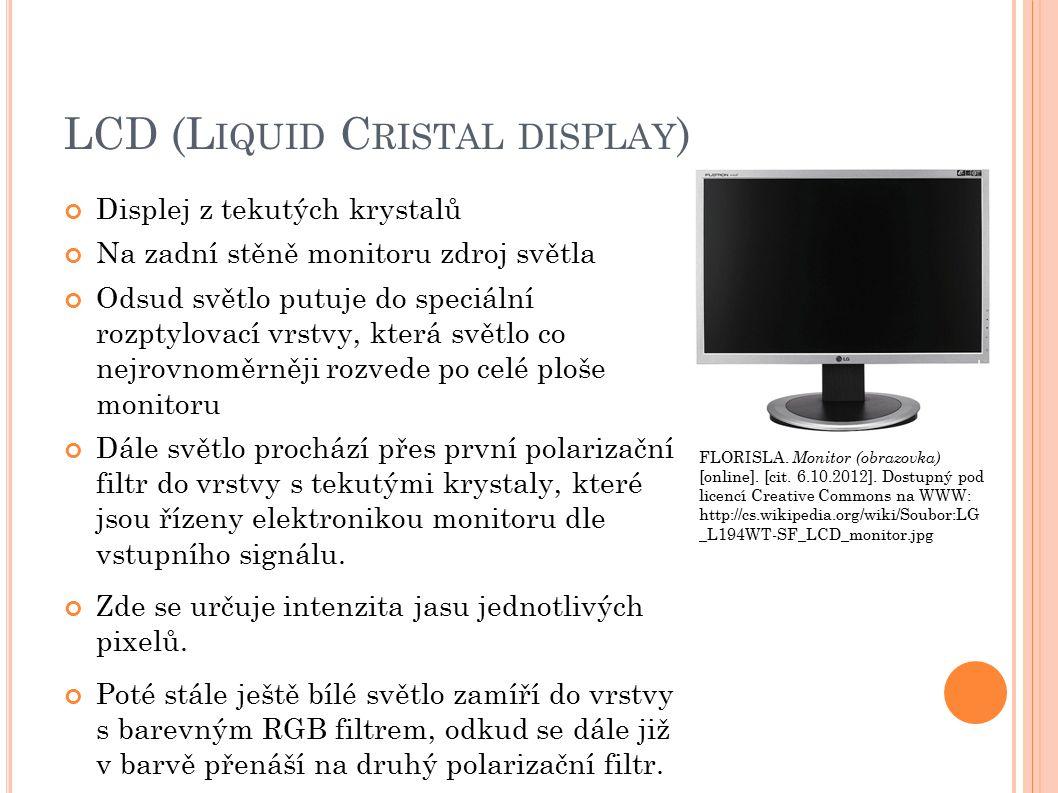 LCD (L IQUID C RISTAL DISPLAY ) Displej z tekutých krystalů Na zadní stěně monitoru zdroj světla Odsud světlo putuje do speciální rozptylovací vrstvy, která světlo co nejrovnoměrněji rozvede po celé ploše monitoru Dále světlo prochází přes první polarizační filtr do vrstvy s tekutými krystaly, které jsou řízeny elektronikou monitoru dle vstupního signálu.