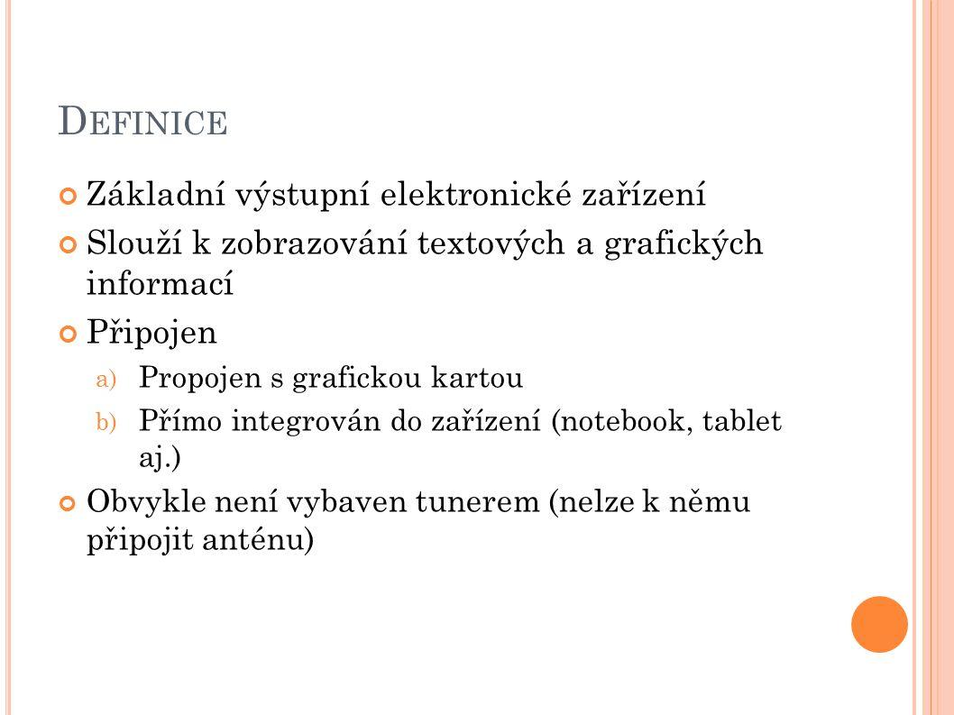 D EFINICE Základní výstupní elektronické zařízení Slouží k zobrazování textových a grafických informací Připojen a) Propojen s grafickou kartou b) Přímo integrován do zařízení (notebook, tablet aj.) Obvykle není vybaven tunerem (nelze k němu připojit anténu)