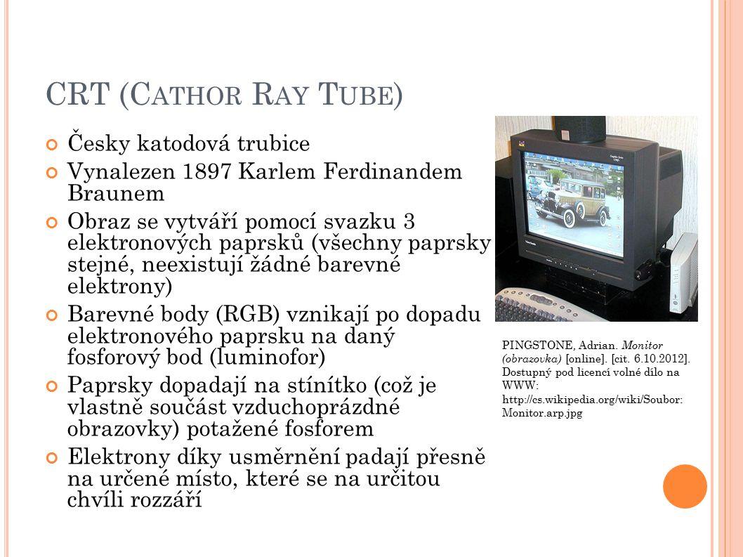 CRT (C ATHOR R AY T UBE ) Česky katodová trubice Vynalezen 1897 Karlem Ferdinandem Braunem Obraz se vytváří pomocí svazku 3 elektronových paprsků (všechny paprsky stejné, neexistují žádné barevné elektrony) Barevné body (RGB) vznikají po dopadu elektronového paprsku na daný fosforový bod (luminofor) Paprsky dopadají na stínítko (což je vlastně součást vzduchoprázdné obrazovky) potažené fosforem Elektrony díky usměrnění padají přesně na určené místo, které se na určitou chvíli rozzáří PINGSTONE, Adrian.