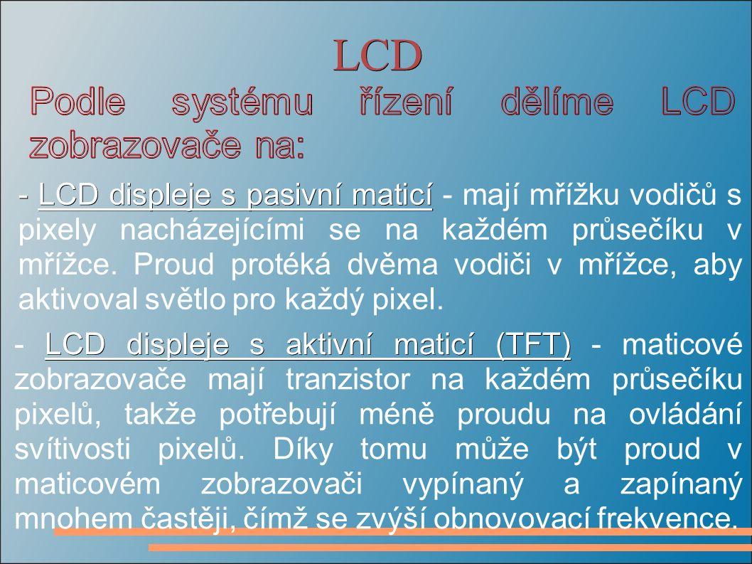 LCD LCD displeje s aktivní maticí (TFT) - LCD displeje s aktivní maticí (TFT) - maticové zobrazovače mají tranzistor na každém průsečíku pixelů, takže potřebují méně proudu na ovládání svítivosti pixelů.