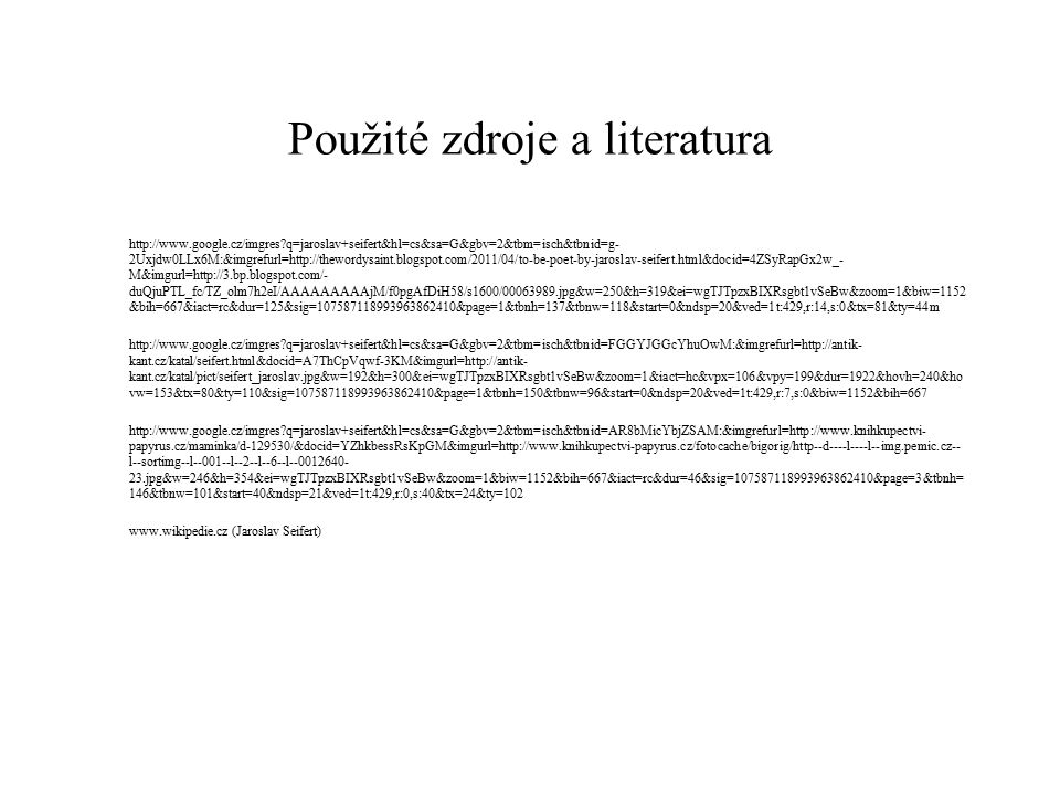 Použité zdroje a literatura http://www.google.cz/imgres?q=jaroslav+seifert&hl=cs&sa=G&gbv=2&tbm=isch&tbnid=g- 2Uxjdw0LLx6M:&imgrefurl=http://thewordysaint.blogspot.com/2011/04/to-be-poet-by-jaroslav-seifert.html&docid=4ZSyRapGx2w_- M&imgurl=http://3.bp.blogspot.com/- duQjuPTL_fc/TZ_olm7h2eI/AAAAAAAAAjM/f0pgAfDiH58/s1600/00063989.jpg&w=250&h=319&ei=wgTJTpzxBIXRsgbt1vSeBw&zoom=1&biw=1152 &bih=667&iact=rc&dur=125&sig=107587118993963862410&page=1&tbnh=137&tbnw=118&start=0&ndsp=20&ved=1t:429,r:14,s:0&tx=81&ty=44m http://www.google.cz/imgres?q=jaroslav+seifert&hl=cs&sa=G&gbv=2&tbm=isch&tbnid=FGGYJGGcYhuOwM:&imgrefurl=http://antik- kant.cz/katal/seifert.html&docid=A7ThCpVqwf-3KM&imgurl=http://antik- kant.cz/katal/pict/seifert_jaroslav.jpg&w=192&h=300&ei=wgTJTpzxBIXRsgbt1vSeBw&zoom=1&iact=hc&vpx=106&vpy=199&dur=1922&hovh=240&ho vw=153&tx=80&ty=110&sig=107587118993963862410&page=1&tbnh=150&tbnw=96&start=0&ndsp=20&ved=1t:429,r:7,s:0&biw=1152&bih=667 http://www.google.cz/imgres?q=jaroslav+seifert&hl=cs&sa=G&gbv=2&tbm=isch&tbnid=AR8bMicYbjZSAM:&imgrefurl=http://www.knihkupectvi- papyrus.cz/maminka/d-129530/&docid=YZhkbessRsKpGM&imgurl=http://www.knihkupectvi-papyrus.cz/fotocache/bigorig/http--d----l----l--img.pemic.cz-- l--sortimg--l--001--l--2--l--6--l--0012640- 23.jpg&w=246&h=354&ei=wgTJTpzxBIXRsgbt1vSeBw&zoom=1&biw=1152&bih=667&iact=rc&dur=46&sig=107587118993963862410&page=3&tbnh= 146&tbnw=101&start=40&ndsp=21&ved=1t:429,r:0,s:40&tx=24&ty=102 www.wikipedie.cz (Jaroslav Seifert)