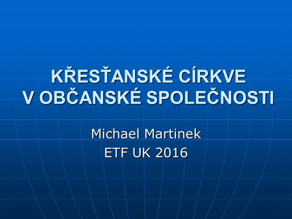 KŘESŤANSKÉ CÍRKVE V OBČANSKÉ SPOLEČNOSTI Michael Martinek ETF UK 2016