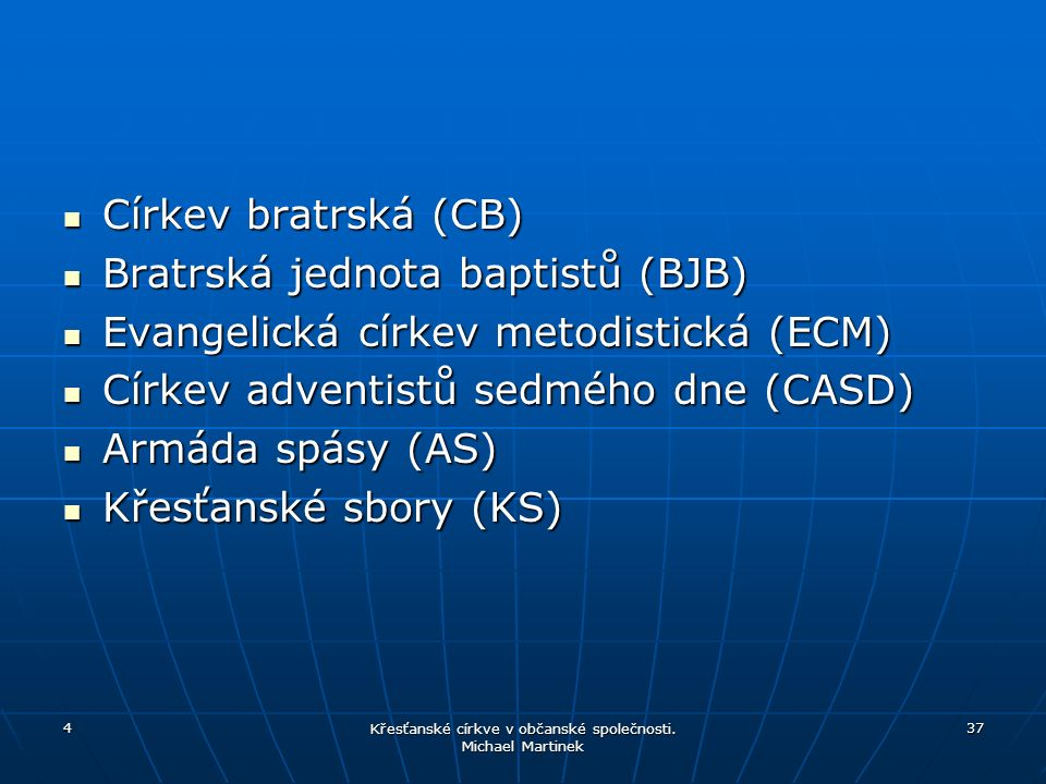 Církev bratrská (CB) Církev bratrská (CB) Bratrská jednota baptistů (BJB) Bratrská jednota baptistů (BJB) Evangelická církev metodistická (ECM) Evangelická církev metodistická (ECM) Církev adventistů sedmého dne (CASD) Církev adventistů sedmého dne (CASD) Armáda spásy (AS) Armáda spásy (AS) Křesťanské sbory (KS) Křesťanské sbory (KS) 4 Křesťanské církve v občanské společnosti.