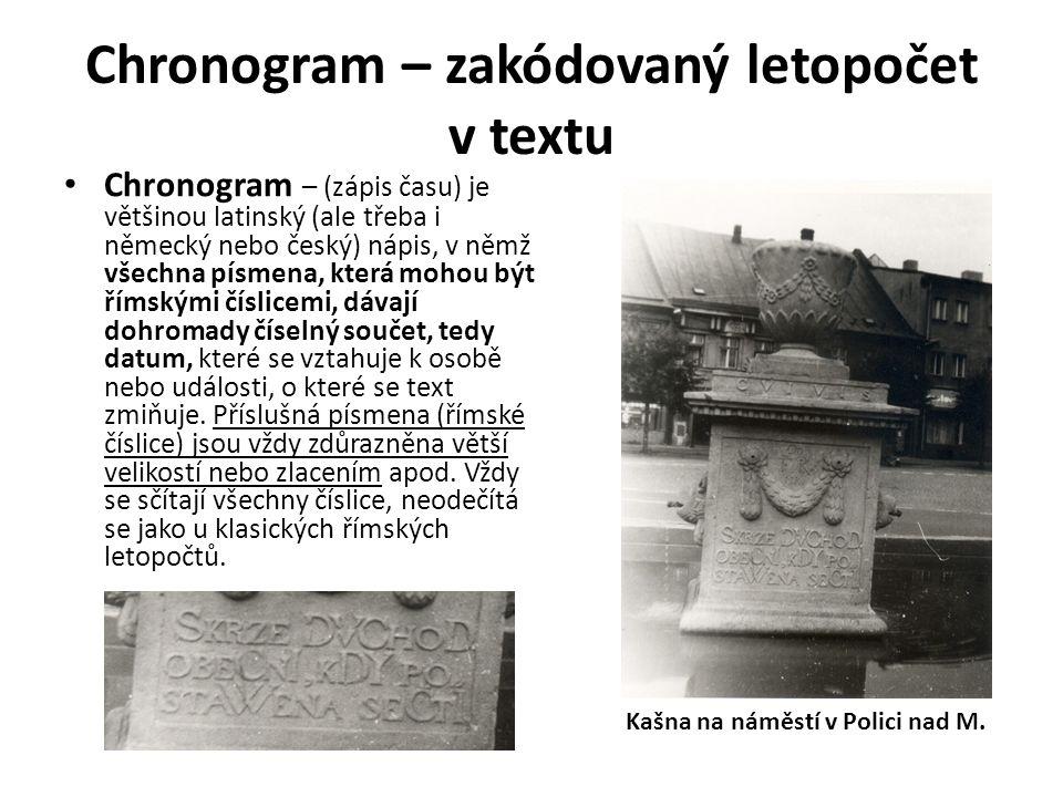 Chronogram – zakódovaný letopočet v textu Chronogram – (zápis času) je většinou latinský (ale třeba i německý nebo český) nápis, v němž všechna písmena, která mohou být římskými číslicemi, dávají dohromady číselný součet, tedy datum, které se vztahuje k osobě nebo události, o které se text zmiňuje.