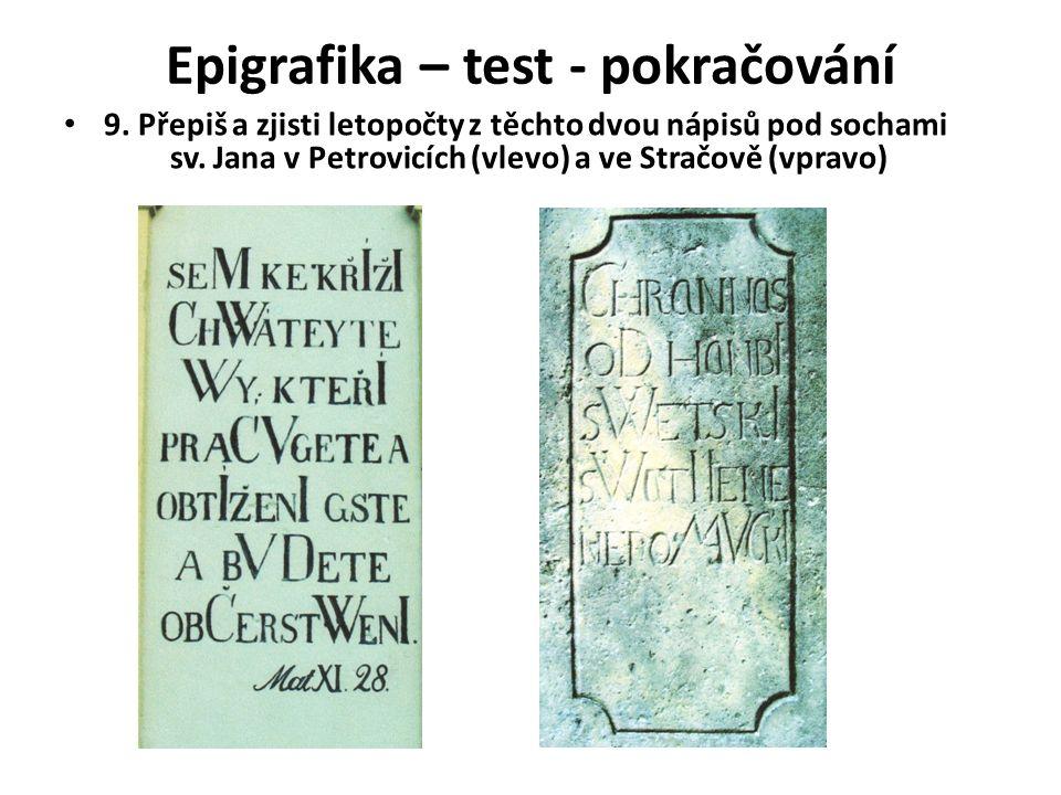 Epigrafika – test - pokračování 9. Přepiš a zjisti letopočty z těchto dvou nápisů pod sochami sv.