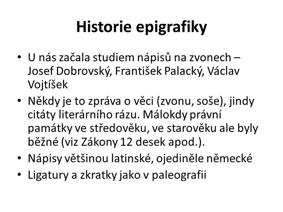 Historie epigrafiky U nás začala studiem nápisů na zvonech – Josef Dobrovský, František Palacký, Václav Vojtíšek Někdy je to zpráva o věci (zvonu, soše), jindy citáty literárního rázu.