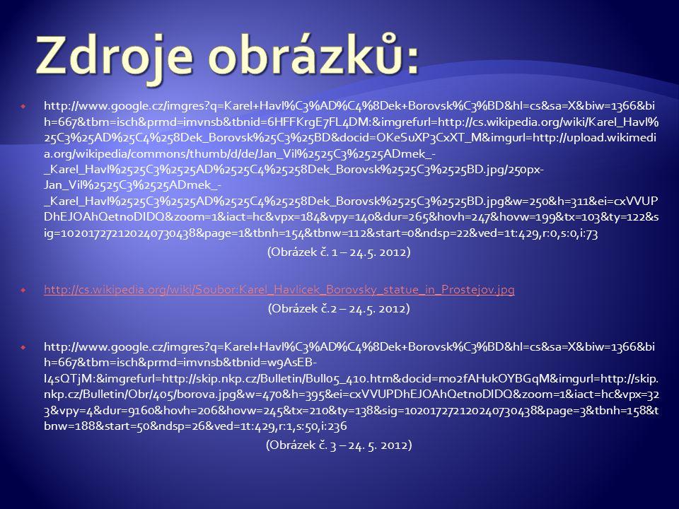  http://www.google.cz/imgres?q=Karel+Havl%C3%AD%C4%8Dek+Borovsk%C3%BD&hl=cs&sa=X&biw=1366&bi h=667&tbm=isch&prmd=imvnsb&tbnid=6HFFKrgE7FL4DM:&imgrefurl=http://cs.wikipedia.org/wiki/Karel_Havl% 25C3%25AD%25C4%258Dek_Borovsk%25C3%25BD&docid=OKeSuXP3CxXT_M&imgurl=http://upload.wikimedi a.org/wikipedia/commons/thumb/d/de/Jan_Vil%2525C3%2525ADmek_- _Karel_Havl%2525C3%2525AD%2525C4%25258Dek_Borovsk%2525C3%2525BD.jpg/250px- Jan_Vil%2525C3%2525ADmek_- _Karel_Havl%2525C3%2525AD%2525C4%25258Dek_Borovsk%2525C3%2525BD.jpg&w=250&h=311&ei=cxVVUP DhEJOAhQetnoDIDQ&zoom=1&iact=hc&vpx=184&vpy=140&dur=265&hovh=247&hovw=199&tx=103&ty=122&s ig=102017272120240730438&page=1&tbnh=154&tbnw=112&start=0&ndsp=22&ved=1t:429,r:0,s:0,i:73 (Obrázek č.