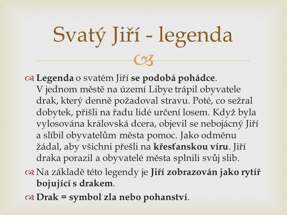   Legenda o svatém Jiří se podobá pohádce. V jednom městě na území Libye trápil obyvatele drak, který denně požadoval stravu. Poté, co sežral dobyte