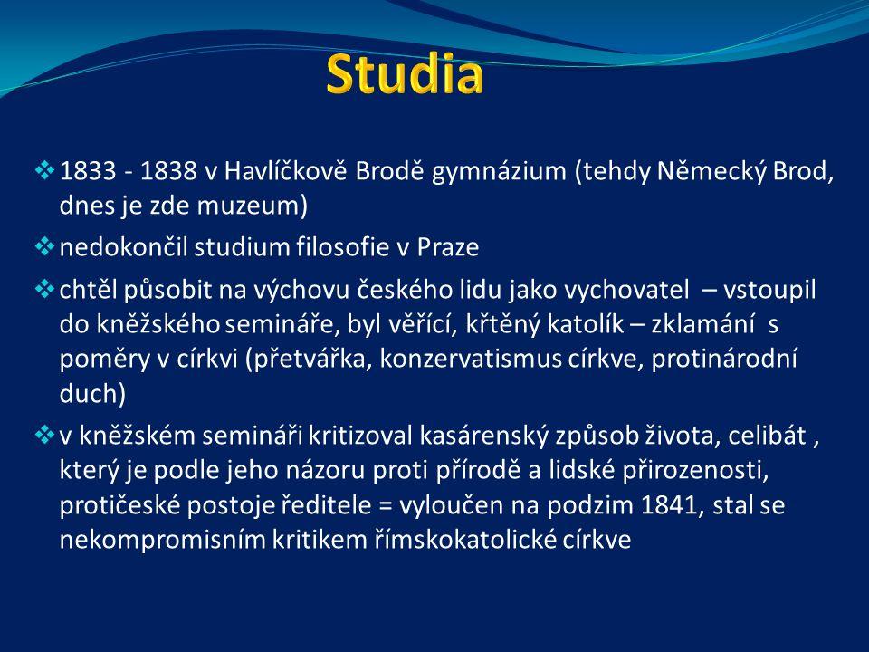  1833 - 1838 v Havlíčkově Brodě gymnázium (tehdy Německý Brod, dnes je zde muzeum)  nedokončil studium filosofie v Praze  chtěl působit na výchovu českého lidu jako vychovatel – vstoupil do kněžského semináře, byl věřící, křtěný katolík – zklamání s poměry v církvi (přetvářka, konzervatismus církve, protinárodní duch)  v kněžském semináři kritizoval kasárenský způsob života, celibát, který je podle jeho názoru proti přírodě a lidské přirozenosti, protičeské postoje ředitele = vyloučen na podzim 1841, stal se nekompromisním kritikem římskokatolické církve