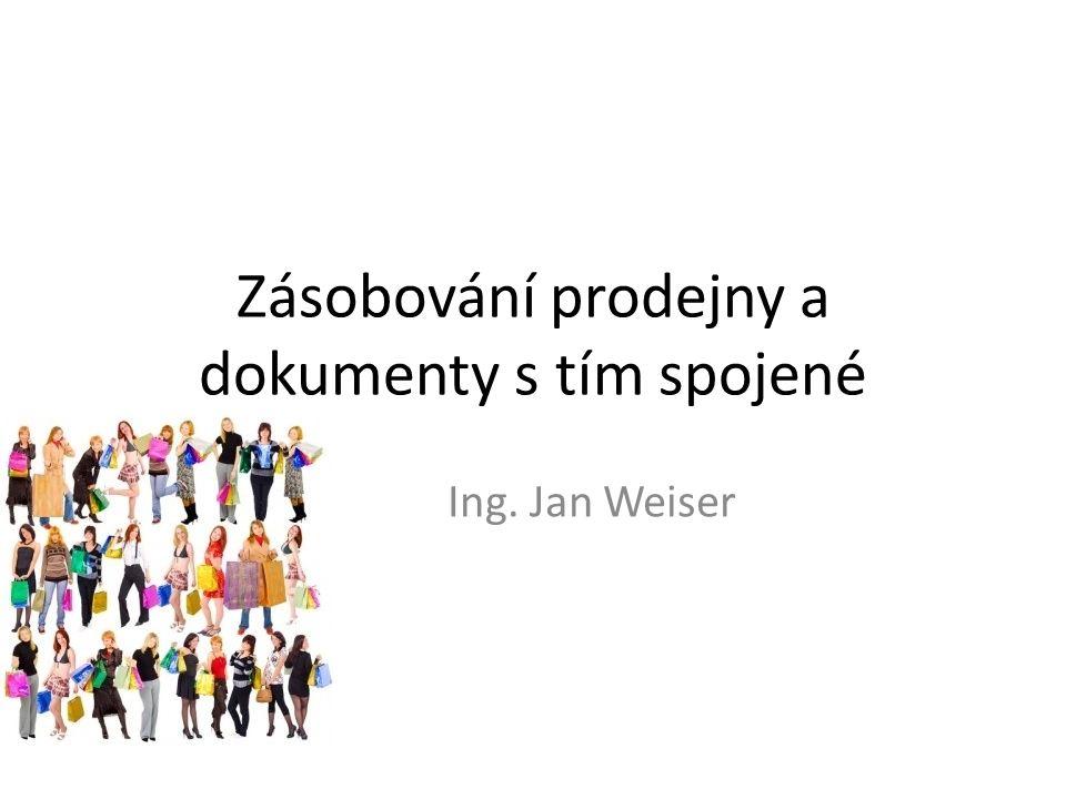 Zásobování prodejny a dokumenty s tím spojené Ing. Jan Weiser