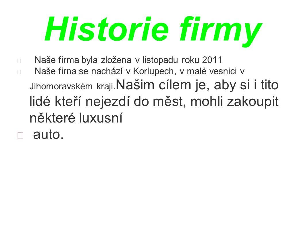 Historie firmy Naše firma byla zložena v listopadu roku 2011 Naše firna se nachází v Korlupech, v malé vesnici v Jihomoravském kraji. Našim cílem je,