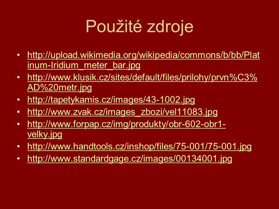 Použité zdroje http://upload.wikimedia.org/wikipedia/commons/b/bb/Plat inum-Iridium_meter_bar.jpghttp://upload.wikimedia.org/wikipedia/commons/b/bb/Pl