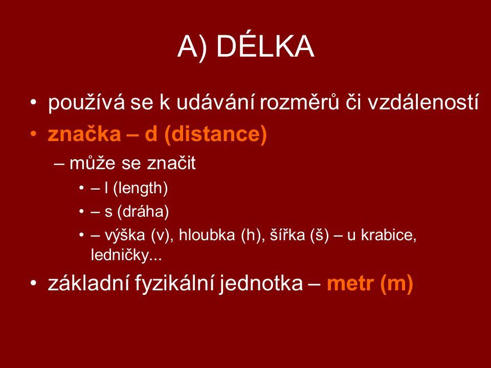 A) DÉLKA používá se k udávání rozměrů či vzdáleností značka – d (distance) –může se značit – l (length) – s (dráha) – výška (v), hloubka (h), šířka