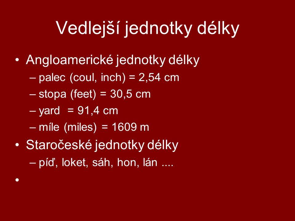 Vedlejší jednotky délky Angloamerické jednotky délky –palec (coul, inch) = 2,54 cm –stopa (feet) = 30,5 cm –yard = 91,4 cm –míle (miles) = 1609 m Star