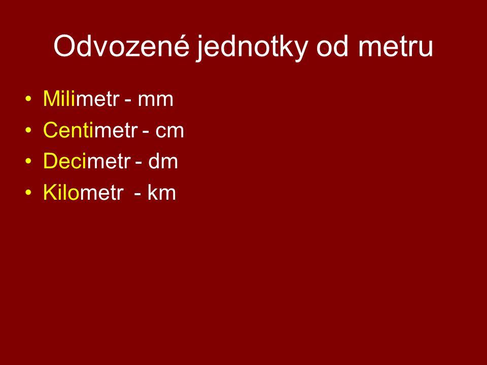 Odvozené jednotky od metru Milimetr - mm Centimetr - cm Decimetr - dm Kilometr - km