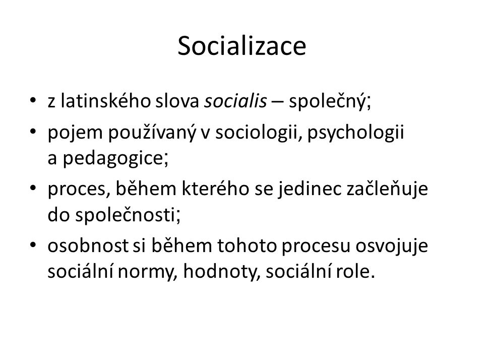 Socializace z latinského slova socialis – společný ; pojem používaný v sociologii, psychologii a pedagogice ; proces, během kterého se jedinec začleňuje do společnosti ; osobnost si během tohoto procesu osvojuje sociální normy, hodnoty, sociální role.