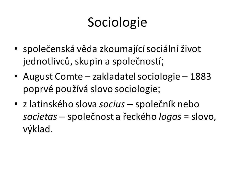 Sociologie společenská věda zkoumající sociální život jednotlivců, skupin a společností ; August Comte – zakladatel sociologie – 1883 poprvé používá slovo sociologie ; z latinského slova socius – společník nebo societas – společnost a řeckého logos = slovo, výklad.