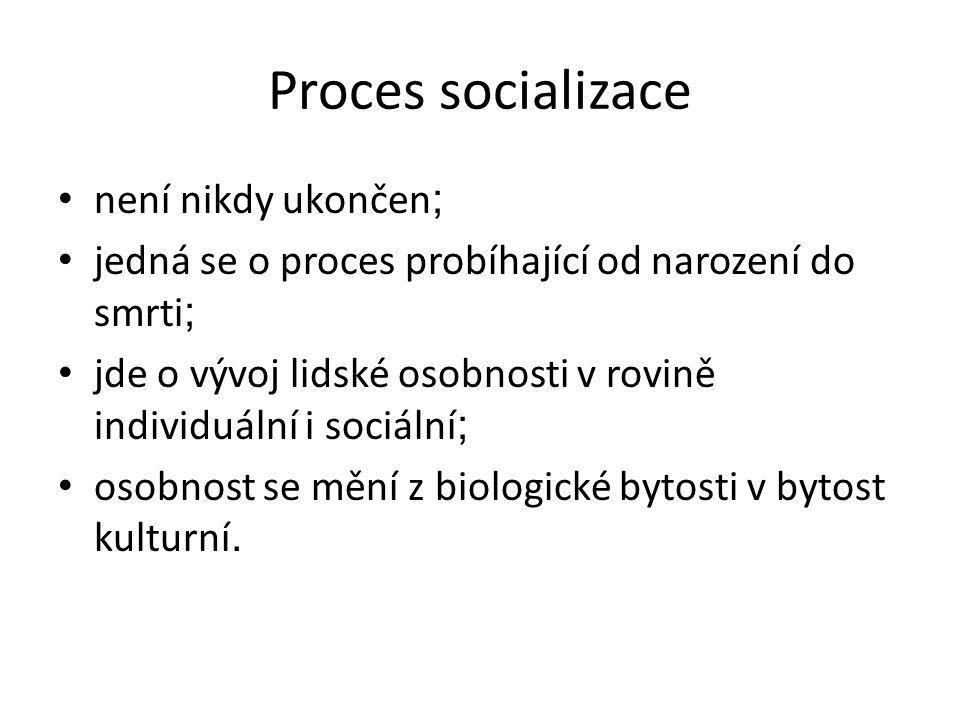 Proces socializace není nikdy ukončen ; jedná se o proces probíhající od narození do smrti ; jde o vývoj lidské osobnosti v rovině individuální i sociální ; osobnost se mění z biologické bytosti v bytost kulturní.