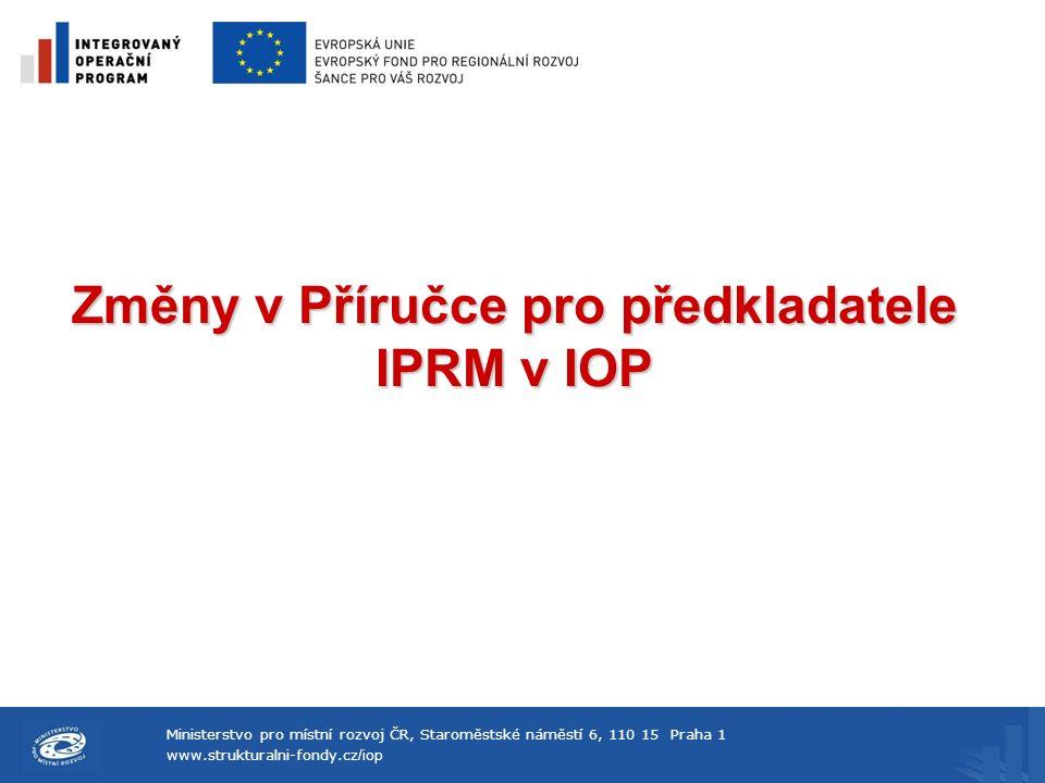 Ministerstvo pro místní rozvoj ČR, Staroměstské náměstí 6, 110 15 Praha 1 www.strukturalni-fondy.cz /iop Změny v Příručce pro předkladatele IPRM v IOP
