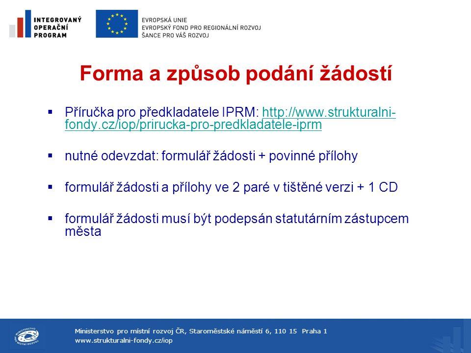 Ministerstvo pro místní rozvoj ČR, Staroměstské náměstí 6, 110 15 Praha 1 www.strukturalni-fondy.cz /iop Forma a způsob podání žádostí  Příručka pro předkladatele IPRM: http://www.strukturalni- fondy.cz/iop/prirucka-pro-predkladatele-iprmhttp://www.strukturalni- fondy.cz/iop/prirucka-pro-predkladatele-iprm  nutné odevzdat: formulář žádosti + povinné přílohy  formulář žádosti a přílohy ve 2 paré v tištěné verzi + 1 CD  formulář žádosti musí být podepsán statutárním zástupcem města