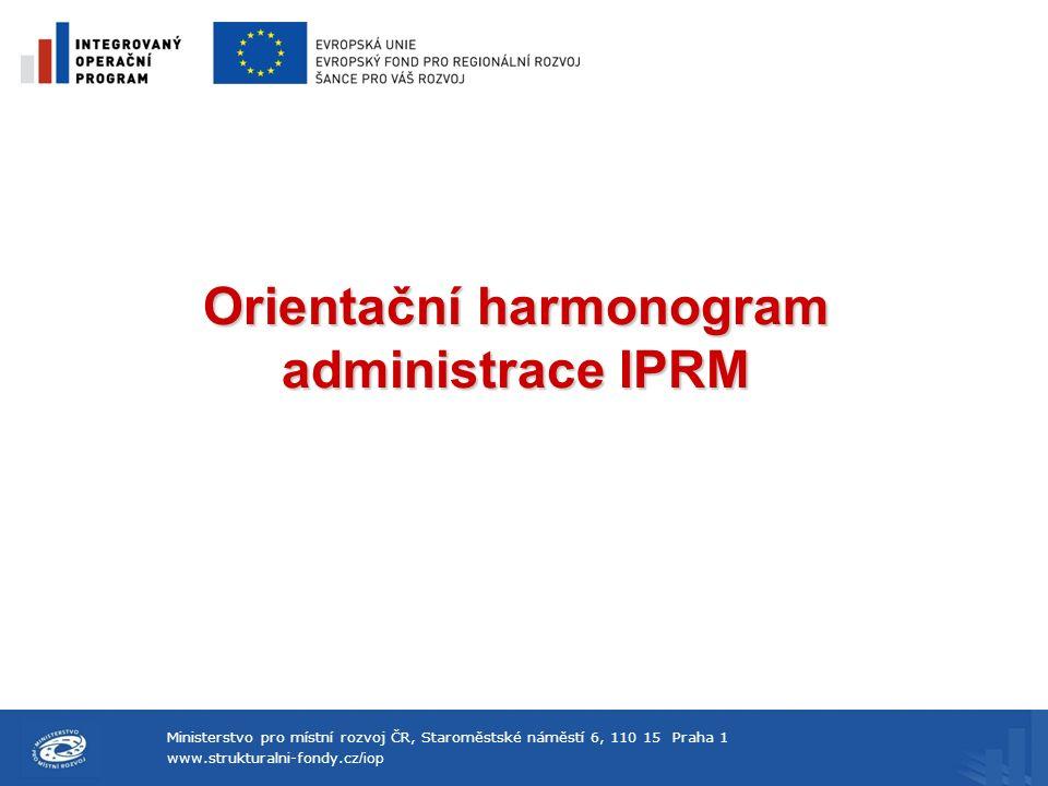 Ministerstvo pro místní rozvoj ČR, Staroměstské náměstí 6, 110 15 Praha 1 www.strukturalni-fondy.cz /iop Orientační harmonogram administrace IPRM