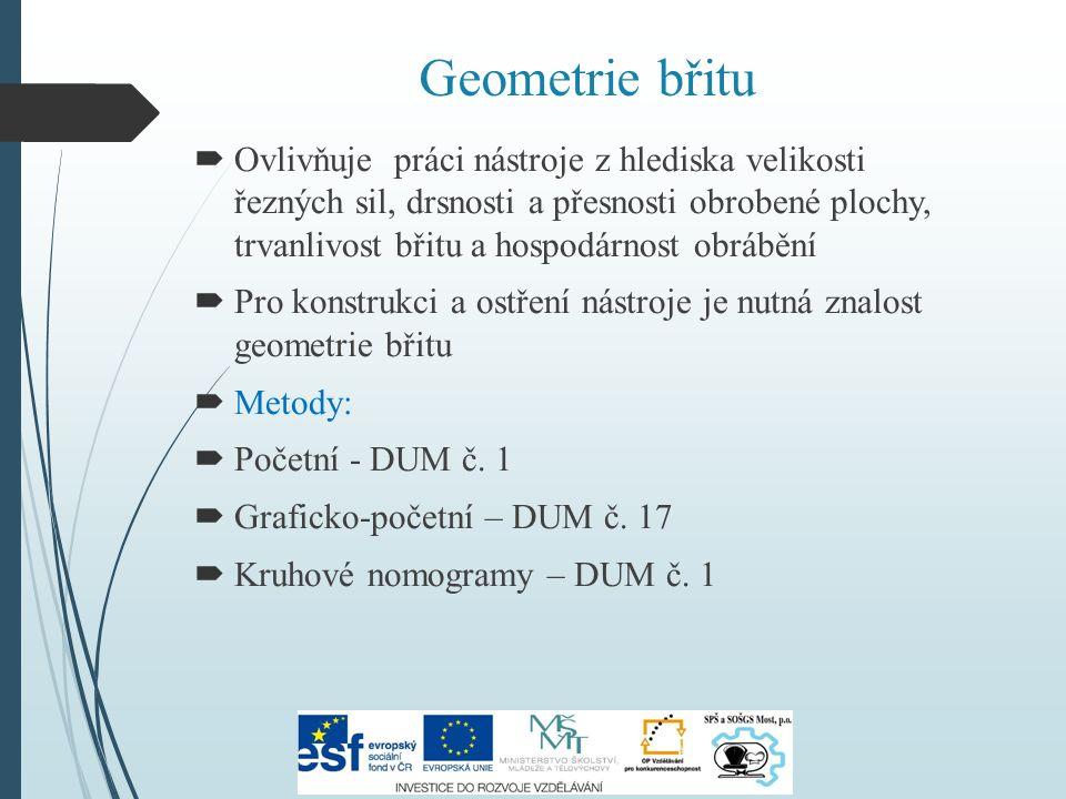 Geometrie břitu  Ovlivňuje práci nástroje z hlediska velikosti řezných sil, drsnosti a přesnosti obrobené plochy, trvanlivost břitu a hospodárnost obrábění  Pro konstrukci a ostření nástroje je nutná znalost geometrie břitu  Metody:  Početní - DUM č.