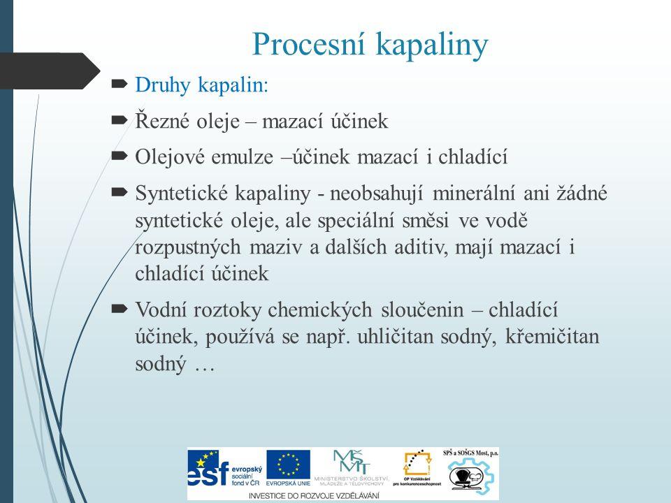 Procesní kapaliny  Druhy kapalin:  Řezné oleje – mazací účinek  Olejové emulze –účinek mazací i chladící  Syntetické kapaliny - neobsahují minerál