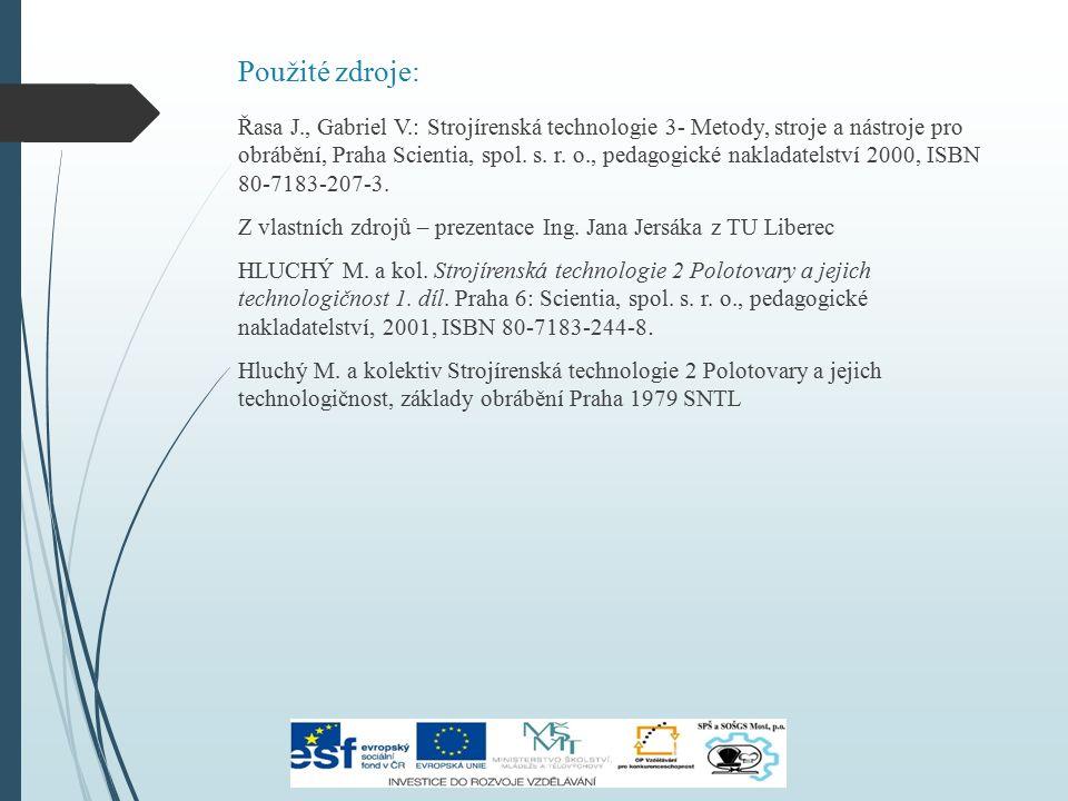 Použité zdroje: Řasa J., Gabriel V.: Strojírenská technologie 3- Metody, stroje a nástroje pro obrábění, Praha Scientia, spol. s. r. o., pedagogické n