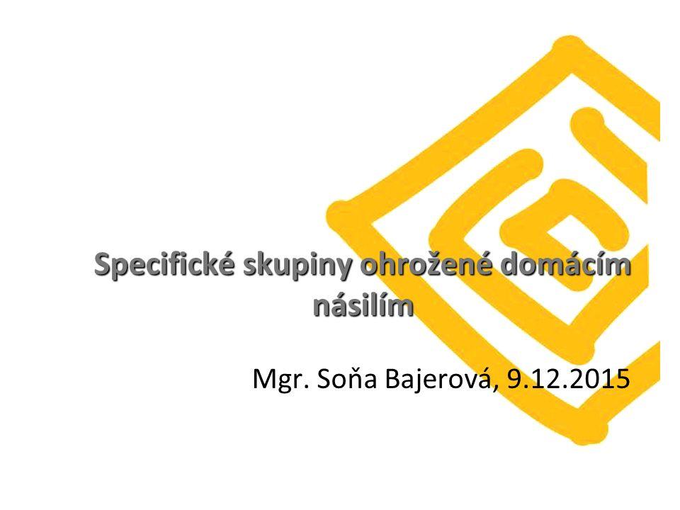 Specifické skupiny ohrožené domácím násilím Specifické skupiny ohrožené domácím násilím Mgr. Soňa Bajerová, 9.12.2015