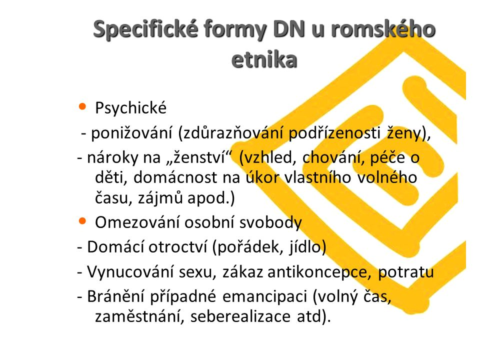 """Specifické formy DN u romského etnika Psychické - ponižování (zdůrazňování podřízenosti ženy), - nároky na """"ženství"""" (vzhled, chování, péče o děti, do"""