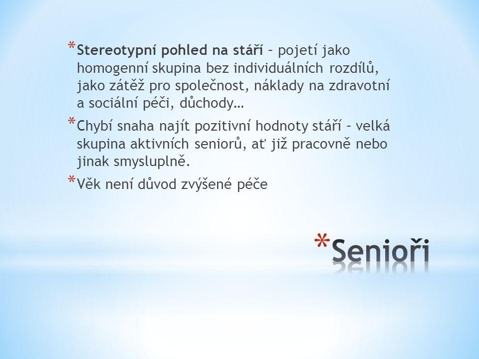 * Stereotypní pohled na stáří – pojetí jako homogenní skupina bez individuálních rozdílů, jako zátěž pro společnost, náklady na zdravotní a sociální péči, důchody… * Chybí snaha najít pozitivní hodnoty stáří – velká skupina aktivních seniorů, ať již pracovně nebo jinak smysluplně.