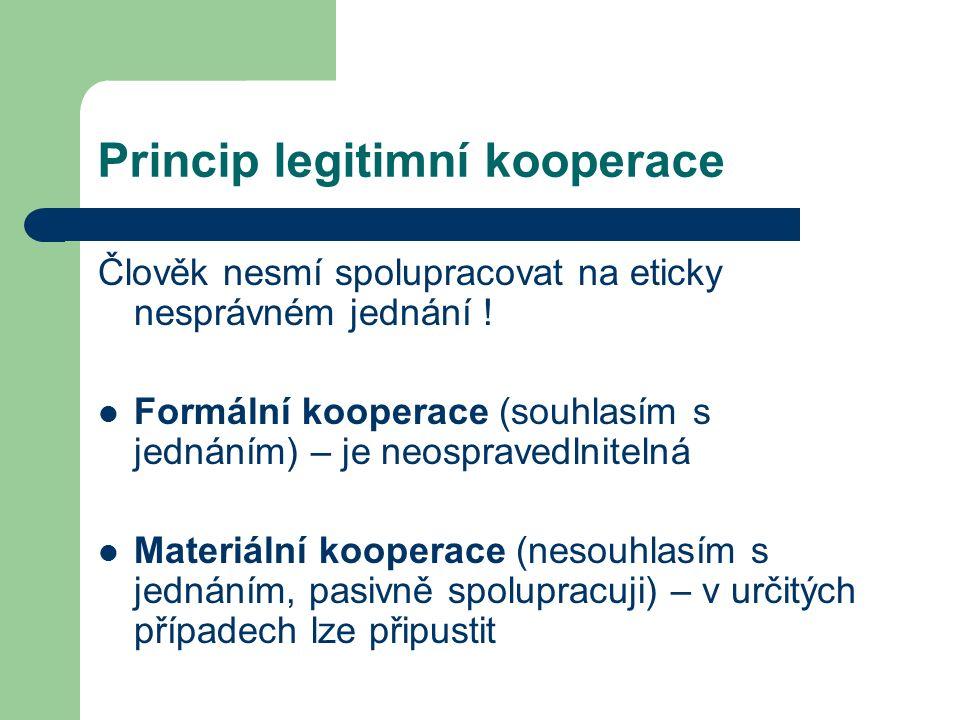 Princip legitimní kooperace Člověk nesmí spolupracovat na eticky nesprávném jednání .