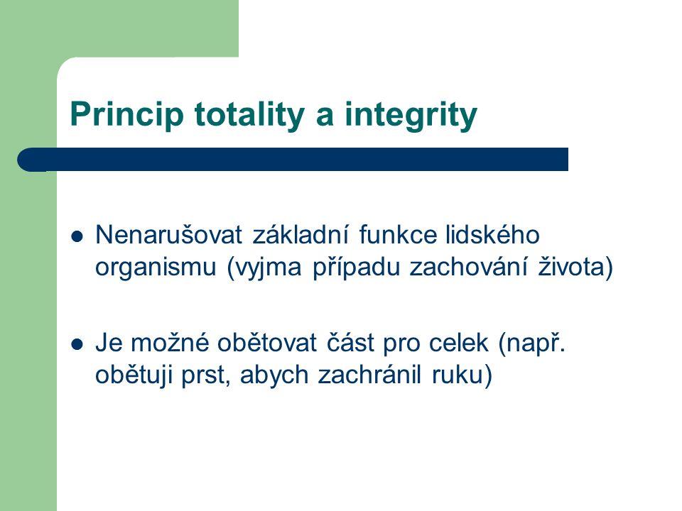 Princip totality a integrity Nenarušovat základní funkce lidského organismu (vyjma případu zachování života) Je možné obětovat část pro celek (např.