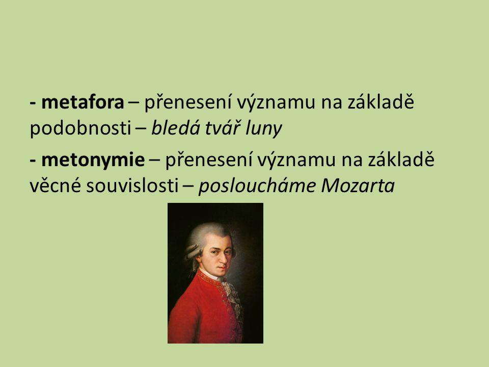 - metafora – přenesení významu na základě podobnosti – bledá tvář luny - metonymie – přenesení významu na základě věcné souvislosti – posloucháme Mozarta