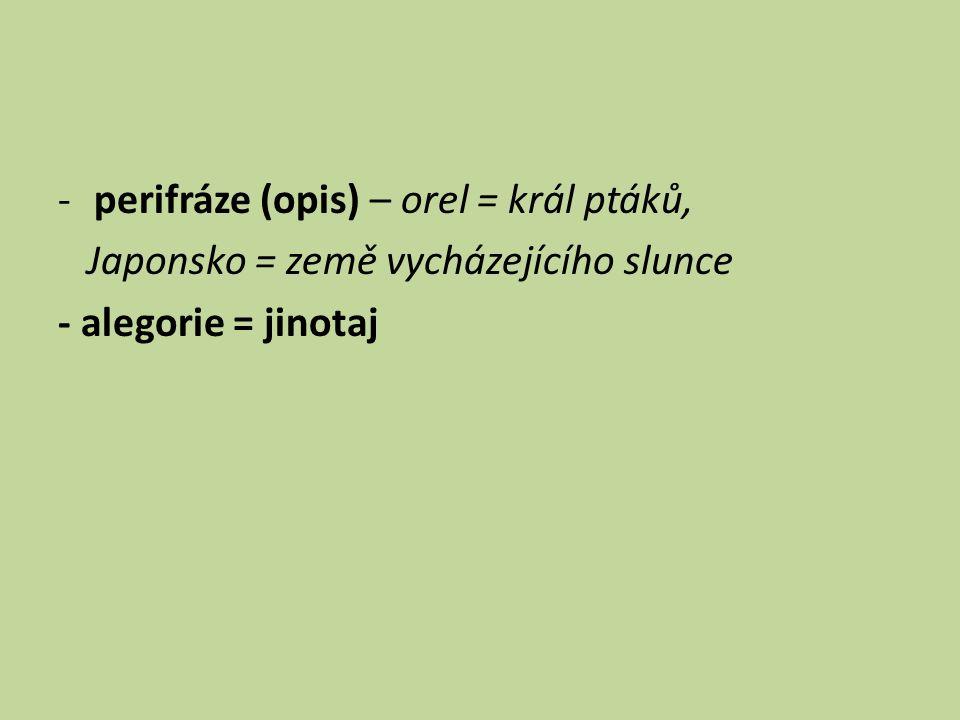 -perifráze (opis) – orel = král ptáků, Japonsko = země vycházejícího slunce - alegorie = jinotaj