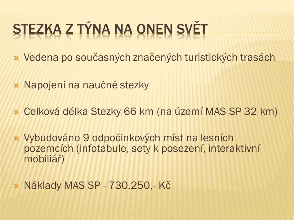  Vedena po současných značených turistických trasách  Napojení na naučné stezky  Celková délka Stezky 66 km (na území MAS SP 32 km)  Vybudováno 9 odpočinkových míst na lesních pozemcích (infotabule, sety k posezení, interaktivní mobiliář)  Náklady MAS SP - 730.250,- Kč
