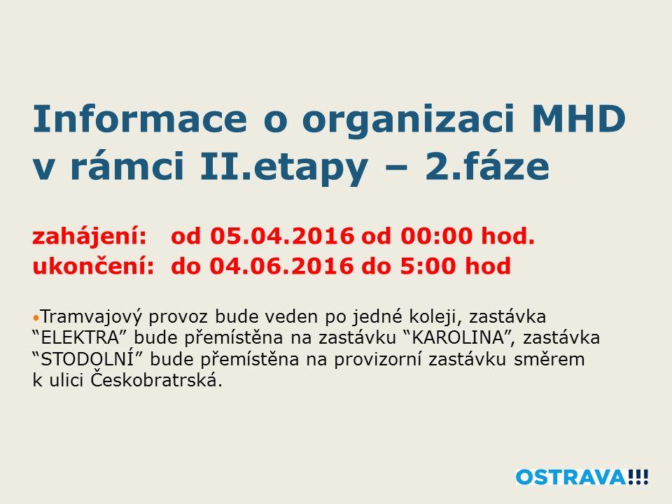 Informace o organizaci MHD v rámci II.etapy – 2.fáze zahájení: od 05.04.2016 od 00:00 hod. ukončení: do 04.06.2016 do 5:00 hod Tramvajový provoz bude