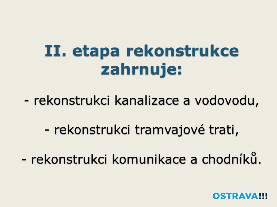 II. etapa rekonstrukce zahrnuje: - rekonstrukci kanalizace a vodovodu, - rekonstrukci tramvajové trati, - rekonstrukci komunikace a chodníků.