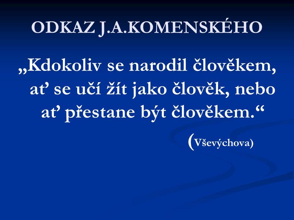 """ODKAZ J.A.KOMENSKÉHO """"Kdokoliv se narodil člověkem, ať se učí žít jako člověk, nebo ať přestane být člověkem. ( Vševýchova)"""