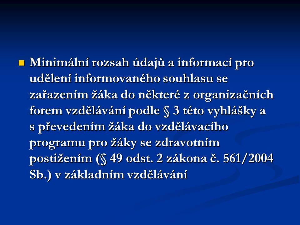 Minimální rozsah údajů a informací pro udělení informovaného souhlasu se zařazením žáka do některé z organizačních forem vzdělávání podle § 3 této vyhlášky a s převedením žáka do vzdělávacího programu pro žáky se zdravotním postižením (§ 49 odst.