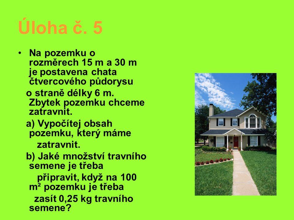 Úloha č. 5 Na pozemku o rozměrech 15 m a 30 m je postavena chata čtvercového půdorysu o straně délky 6 m. Zbytek pozemku chceme zatravnit. a) Vypočíte