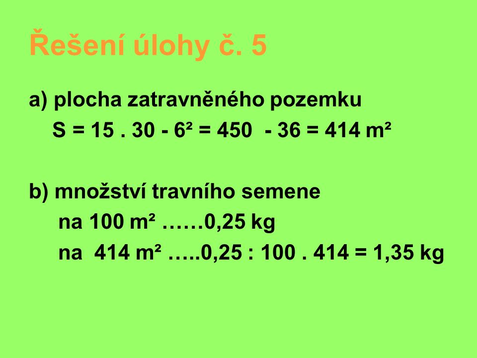 Řešení úlohy č. 5 a) plocha zatravněného pozemku S = 15. 30 - 6² = 450 - 36 = 414 m² b) množství travního semene na 100 m² ……0,25 kg na 414 m² …..0,25